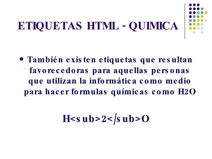 ETIQUETAS HTML - QUIMICA <ul><li>También existen etiquetas que resultan favorecedoras para aquellas personas que utilizan ...
