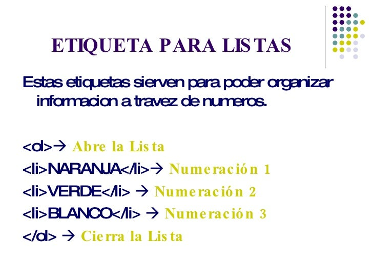 ETIQUETA PARA LISTAS <ul><li>Estas etiquetas sierven para poder organizar informacion a travez de numeros. </li></ul><ul><...