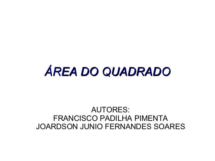 AUTORES: FRANCISCO PADILHA PIMENTA JOARDSON JUNIO FERNANDES SOARES ÁREA DO QUADRADO