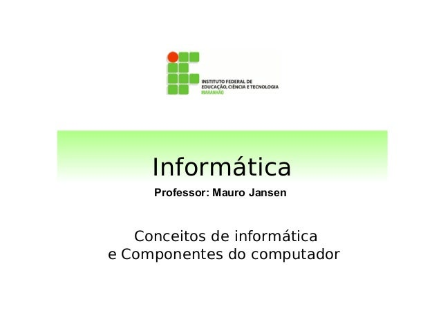 Informática     Professor: Mauro Jansen   Conceitos de informáticae Componentes do computador