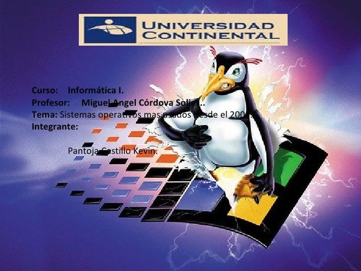 Curso:  Informática I. Profesor:  Miguel Angel Córdova Solies.. Tema:  Sistemas operativos mas usados desde el 2001. Integ...