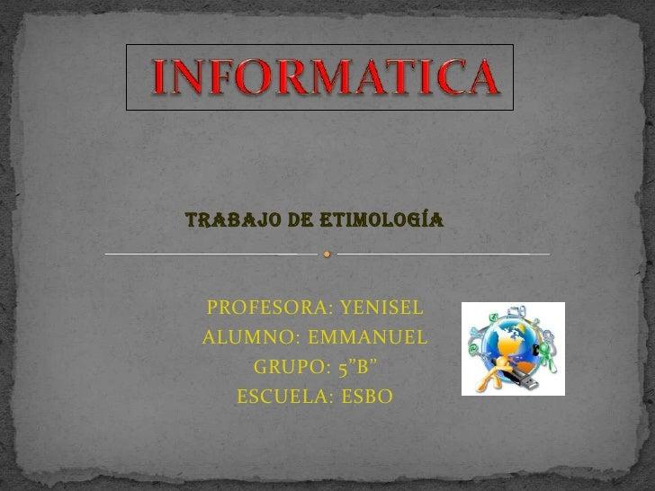 """INFORMATICA<br />Trabajo de Etimología<br />PROFESORA: YENISEL<br />ALUMNO: EMMANUEL<br />GRUPO: 5""""B""""    <br />ESCUELA: ES..."""