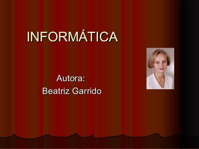 INFORMÁTICAINFORMÁTICA Autora:Autora: Beatriz GarridoBeatriz Garrido