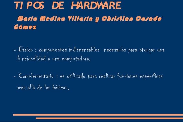 TIPOS DE HARDWARE    María Medina Villarín y Christian Casado Gómez - Básico : componentes indispensables  necesarios para...