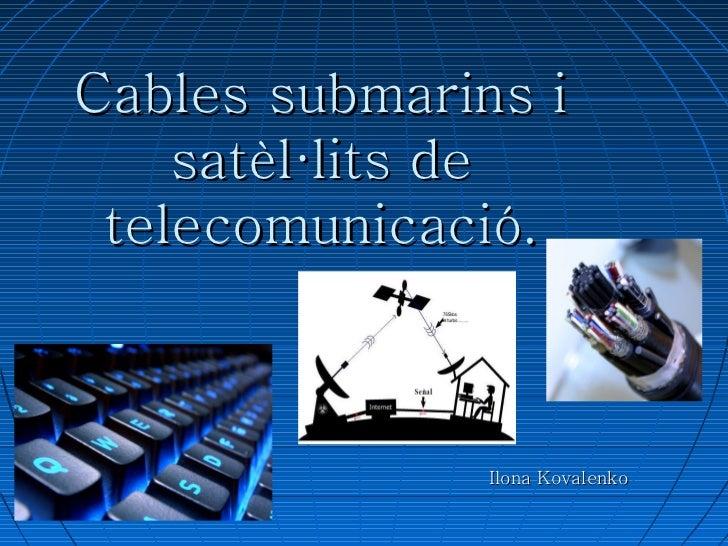 <ul><li>Cables submàrins i satèl·lits de telecomunicació. </li></ul><ul>Ilona Kovalenko </ul>