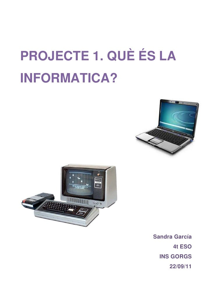 PROJECTE 1. QUÈ ÉS LAINFORMATICA?                 Sandra García                       4t ESO                   INS GORGS  ...