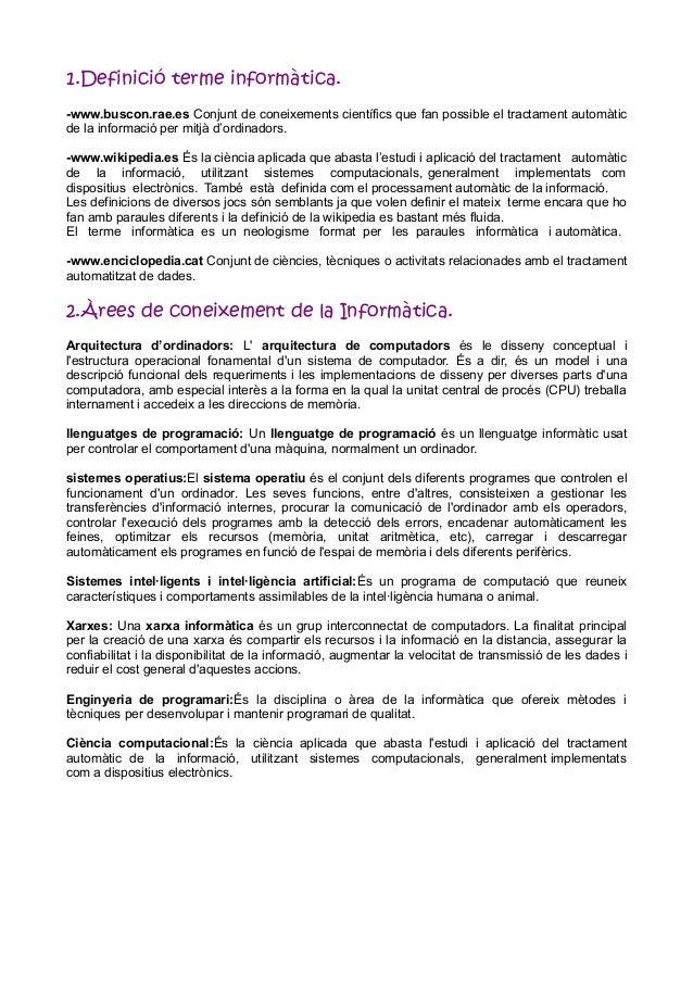 1.Definició terme informàtica. -www.buscon.rae.es Conjunt de coneixements científics que fan possible el tractament automà...