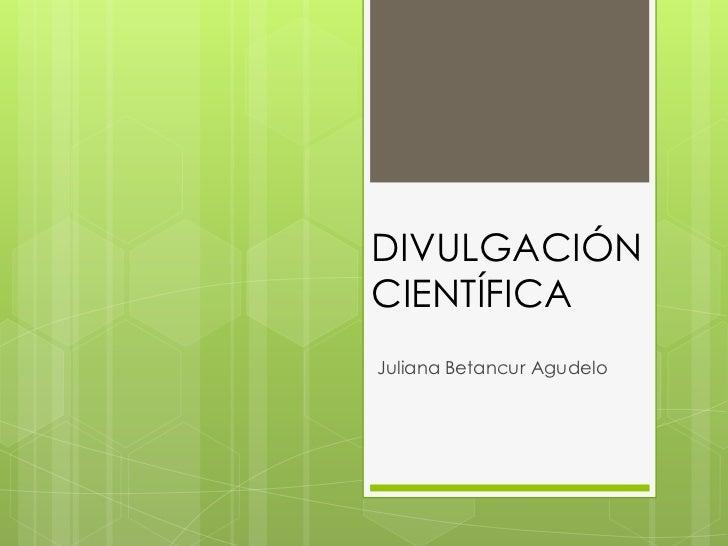 DIVULGACIÓNCIENTÍFICAJuliana Betancur Agudelo