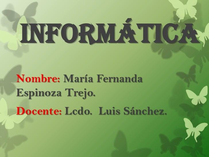 InformáticaNombre: María FernandaEspinoza Trejo.Docente: Lcdo. Luis Sánchez.