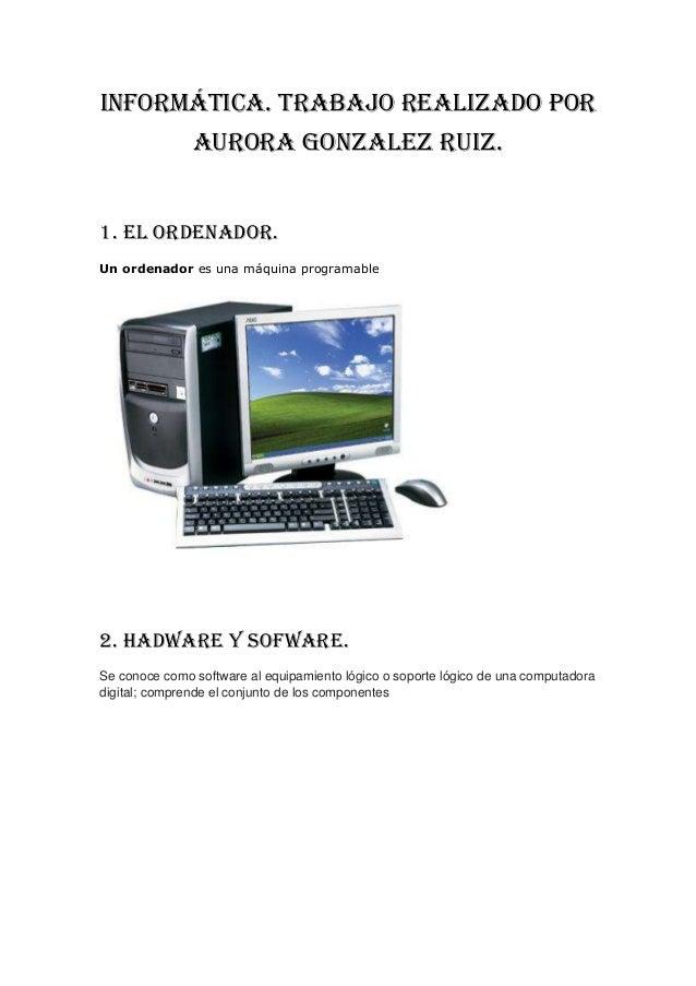 informática. TRABAJO REALIZADO POR               AURORA GONZALEZ RUIZ.1. el ordenador.Un ordenador es una máquina programa...