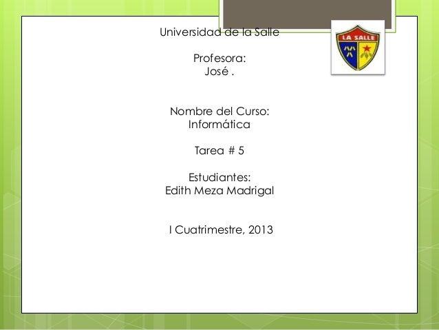 Universidad de la Salle      Profesora:        José . Nombre del Curso:   Informática      Tarea # 5     Estudiantes:Edith...