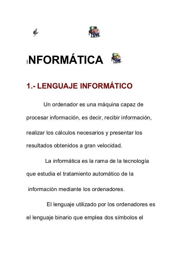 I  NFORMÁTICA  1.- LENGUAJE INFORMÁTICO Un ordenador es una máquina capaz de procesar información, es decir, recibir infor...