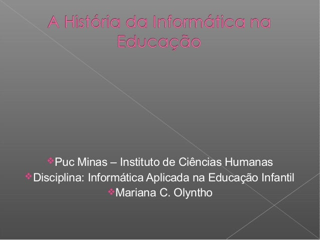 Puc  Minas – Instituto de Ciências Humanas Disciplina: Informática Aplicada na Educação Infantil Mariana C. Olyntho