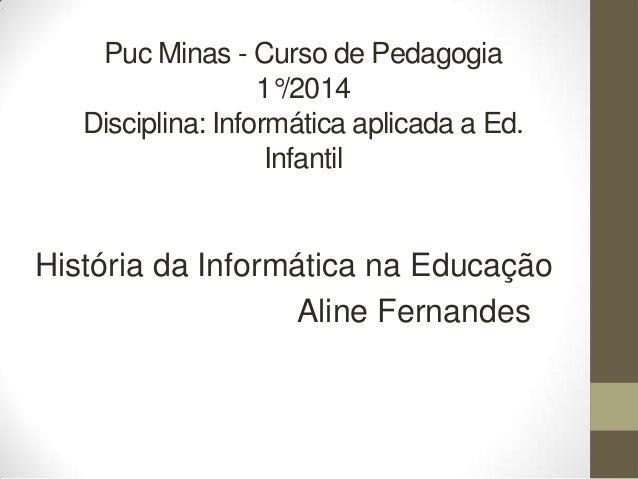 Puc Minas - Curso de Pedagogia 1°/2014 Disciplina: Informática aplicada a Ed. Infantil  História da Informática na Educaçã...