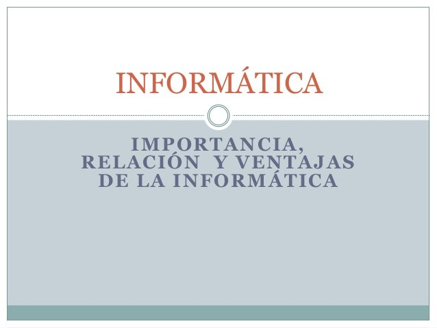 IMPORTANCIA, RELACIÓN Y VENTAJAS DE LA INFORMÁTICA INFORMÁTICA