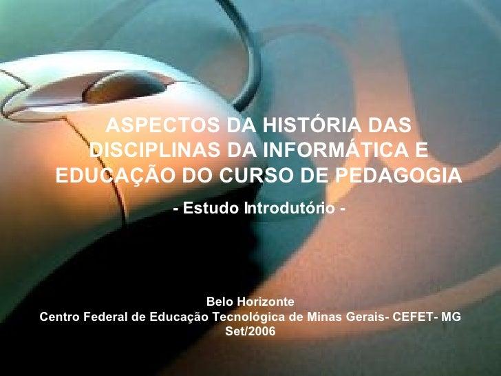 ASPECTOS DA HISTÓRIA DAS DISCIPLINAS DA INFORMÁTICA E EDUCAÇÃO DO CURSO DE PEDAGOGIA - Estudo Introdutório - Belo Horizont...