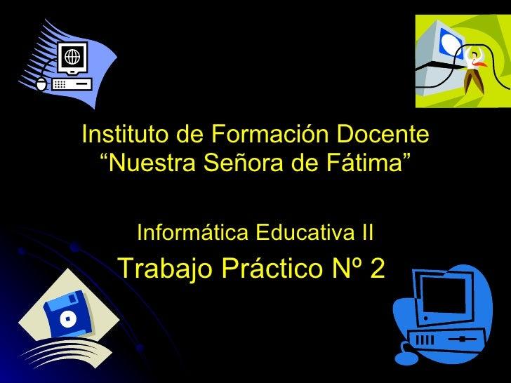 """Instituto de Formación Docente """"Nuestra Señora de Fátima"""" Informática Educativa II Trabajo Práctico Nº 2"""