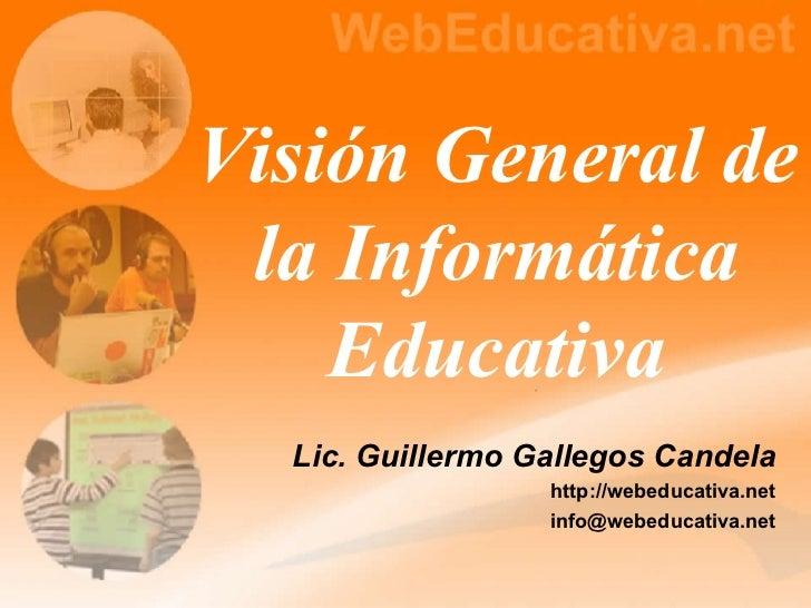 Visión General de la Informática Educativa Lic. Guillermo Gallegos Candela http://webeducativa.net [email_address]