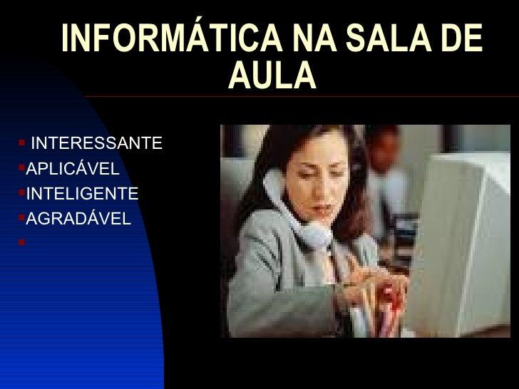 INFORMÁTICA NA SALA DE AULA <ul><li>INTERESSANTE </li></ul><ul><li>APLICÁVEL </li></ul><ul><li>INTELIGENTE </li></ul><ul><...