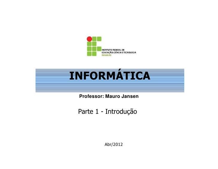 INFORMÁTICA Professor: Mauro Jansen Parte 1 - Introdução          Abr/2012