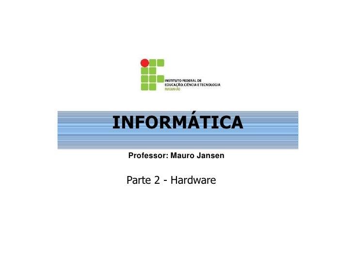 INFORMÁTICA Professor: Mauro Jansen Parte 2 - Hardware