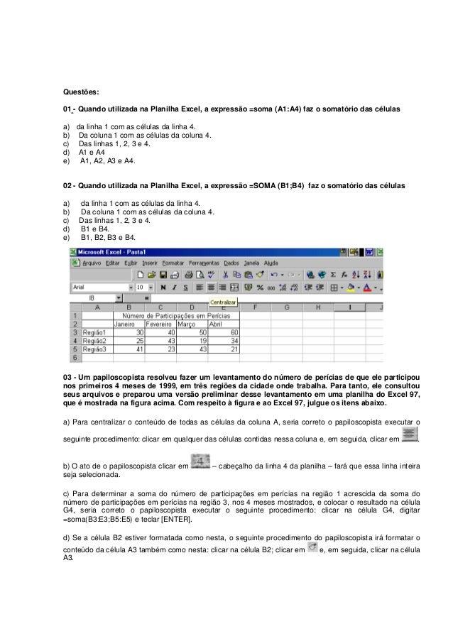 Questões: 01 - Quando utilizada na Planilha Excel, a expressão =soma (A1:A4) faz o somatório das células a) da linha 1 com...