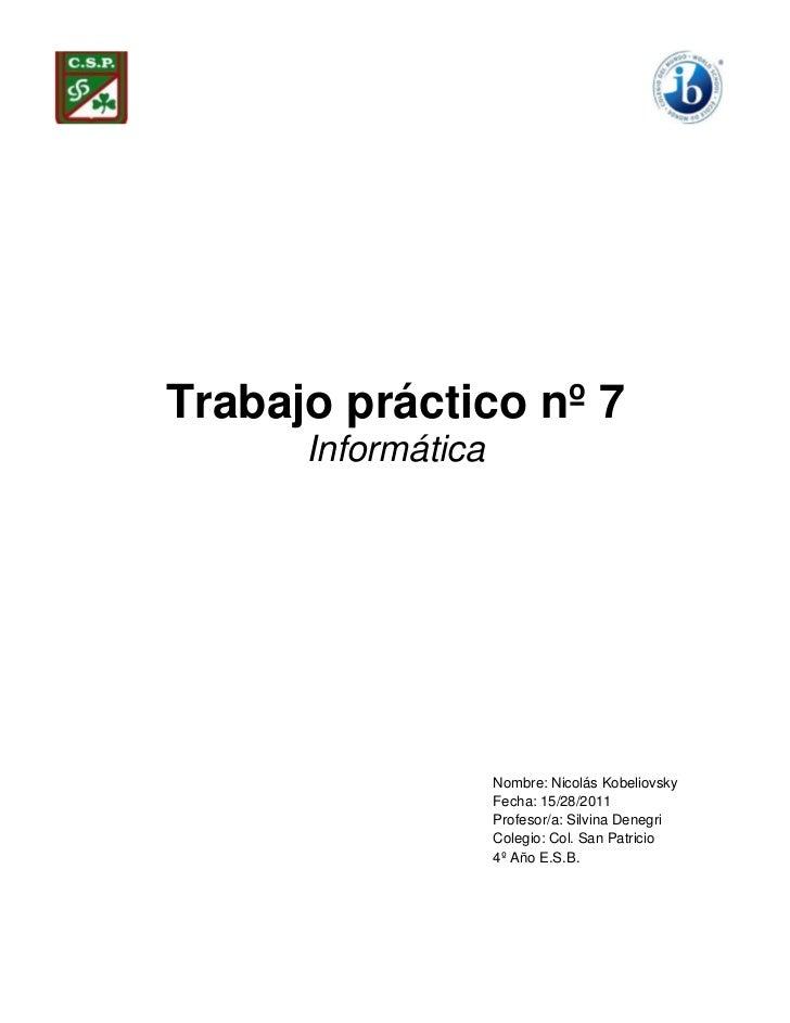Trabajo práctico nº 7      Informática                    Nombre: Nicolás Kobeliovsky                    Fecha: 15/28/2011...