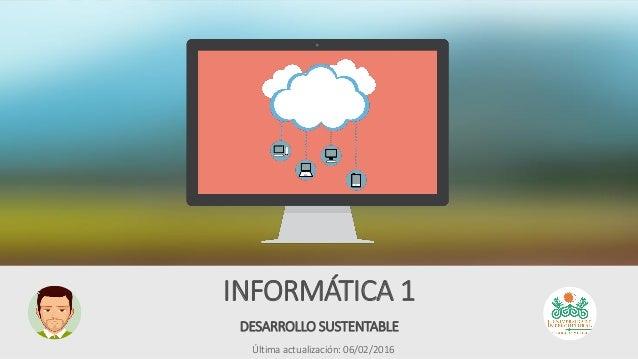 DESARROLLO SUSTENTABLE INFORMÁTICA 1 Última actualización: 06/02/2016
