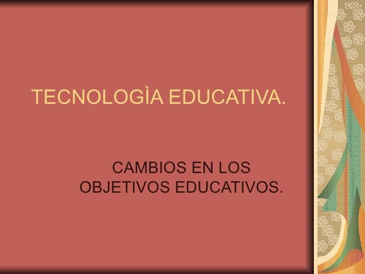TECNOLOGÌA EDUCATIVA. CAMBIOS EN LOS OBJETIVOS EDUCATIVOS.