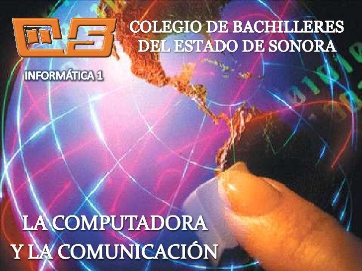 COLEGIO DE BACHILLERES<br />DEL ESTADO DE SONORA<br />INFORMÁTICA 1<br />LA COMPUTADORA<br />Y LA COMUNICACIÓN<br />