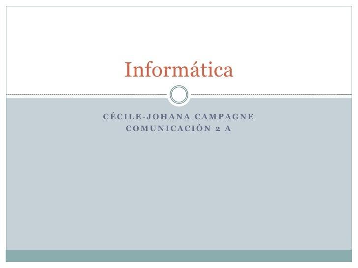 Cécile-Johana Campagne<br />Comunicación 2 A<br />Informática<br />