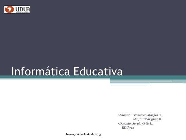 Informática Educativa •Alumna: Francesca Marfull C. Mayra Rodriguez M. •Docente: Sergio Ortiz L. EDU 714 Jueves, 06 de Jun...