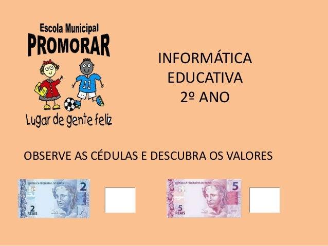 INFORMÁTICA EDUCATIVA 2º ANO OBSERVE AS CÉDULAS E DESCUBRA OS VALORES