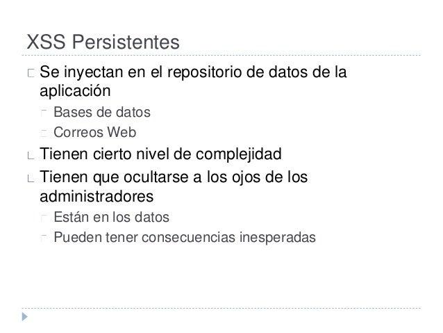 XSS Persistentes  Se inyectan en el repositorio de datos de la  aplicación  Bases de datos  Correos Web  Tienen cierto niv...