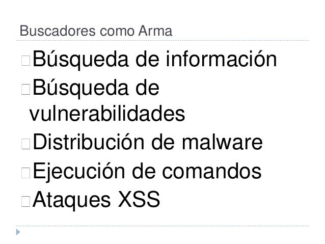 Buscadores como Arma  Búsqueda de información  Búsqueda de  vulnerabilidades  Distribución de malware  Ejecución de comand...
