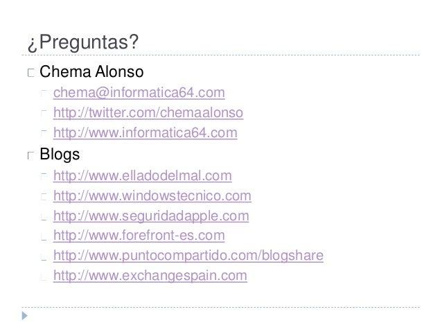 ¿Preguntas?  Chema Alonso  chema@informatica64.com  http://twitter.com/chemaalonso  http://www.informatica64.com  Blogs  h...