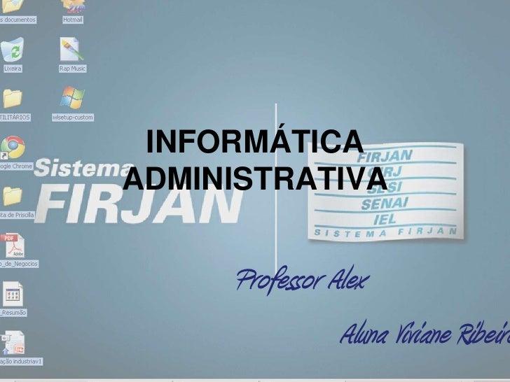 INFORMÁTICA ADMINISTRATIVA<br />Professor Alex<br />Aluna Viviane Ribeiro<br />