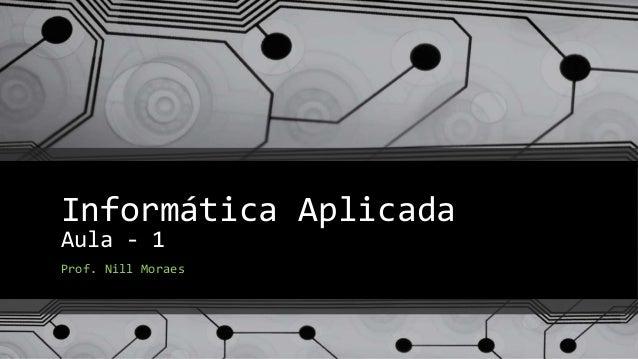 Informática Aplicada  Aula - 1  Prof. Nill Moraes
