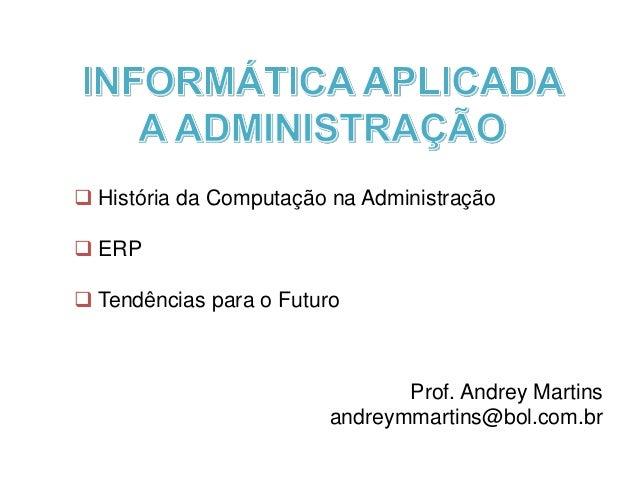  História da Computaçã o na Administraçã o  ERP  Tendências para o Futuro Prof. Andrey Martins andreymmartins@bol.com.br