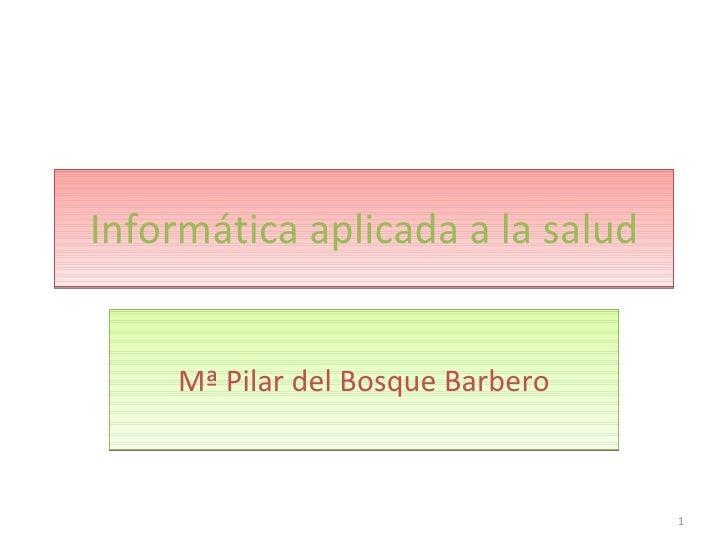 Informática aplicada a la salud Mª Pilar del Bosque Barbero