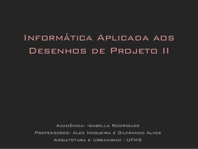 Acadêmica: Isabella RodriguesProfessores: Alex Nogueira e Gilfranco AlvesArquitetura e Urbanismo - UFMSInformática Aplicad...
