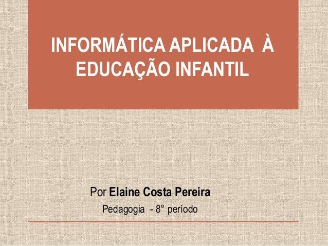 INFORMÁTICA APLICADA À EDUCAÇÃO INFANTIL  Por Elaine Costa Pereira Pedagogia - 8° período