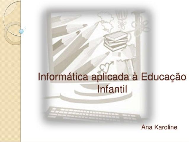 Informática aplicada à Educação Infantil  Ana Karoline