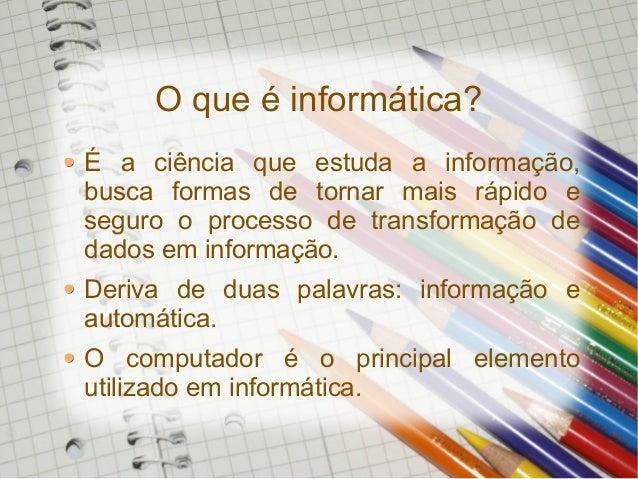 O que é informática? É a ciência que estuda a informação, busca formas de tornar mais rápido e seguro o processo de transf...