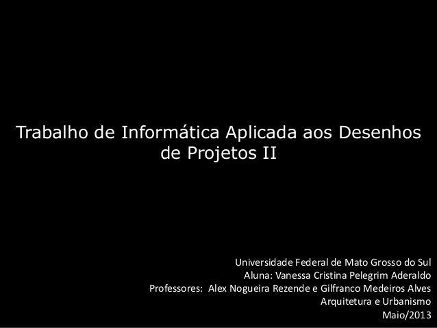 Trabalho de Informática Aplicada aos Desenhosde Projetos IIUniversidade Federal de Mato Grosso do SulAluna: Vanessa Cristi...