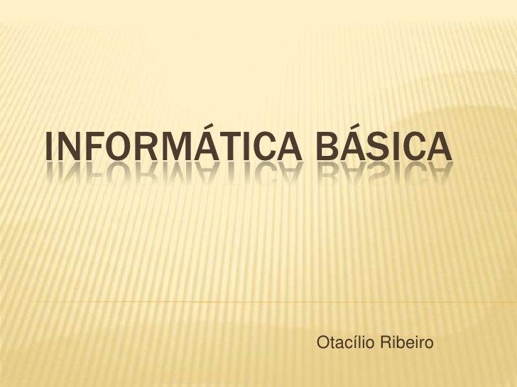 INFORMÁTICA BÁSICA           Otacílio Ribeiro