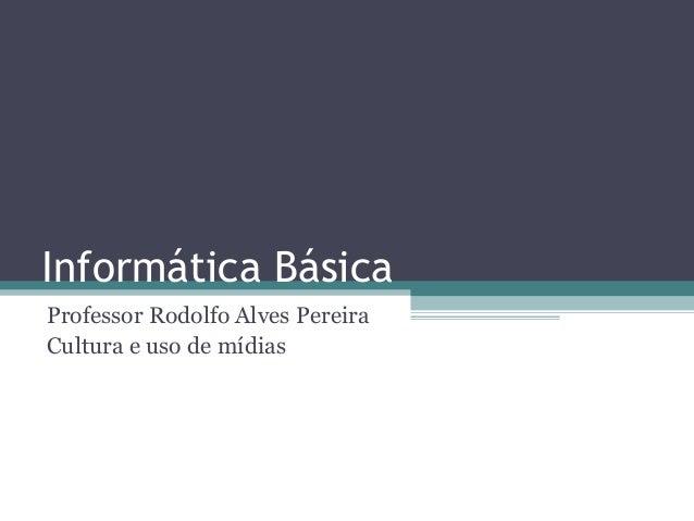 Informática Básica Professor Rodolfo Alves Pereira Cultura e uso de mídias