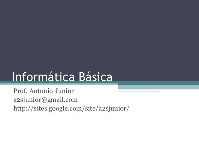 Informática BásicaProf. Antonio Juniora2sjunior@gmail.comhttp://sites.google.com/site/a2sjunior/