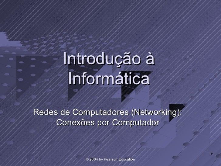 Introdução à       InformáticaRedes de Computadores (Networking):     Conexões por Computador            © 2004 by Pearson...