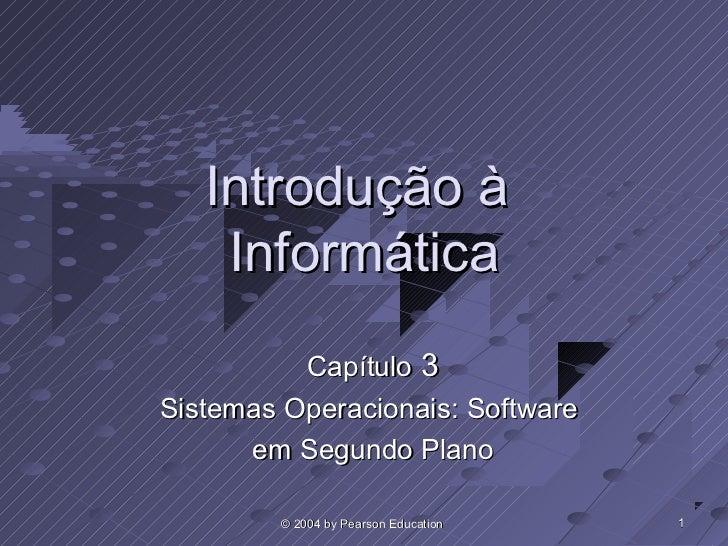 Introdução à    Informática          Capítulo 3Sistemas Operacionais: Software      em Segundo Plano        © 2004 by Pear...